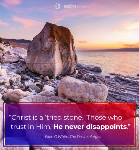 """""""Christ is a 'tried stone'. Those who trust in Him, He never disappoints."""" - Ellen G. White, The Desire of Ages"""