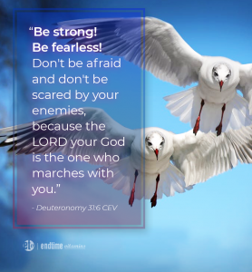 """""""Be strong! be fearless! Don't be afraid and don't be scared by your enemies, because the Lord your God is the one who marches with you."""" - Deuteronomy 31:6 CEV"""