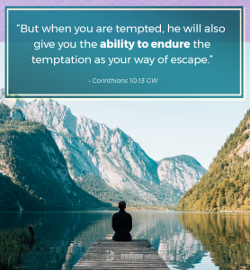 """""""But when you are tempted, he will also give you the ability to endure the temptation as your way of escape."""" - Corinthians 10:13 GW"""