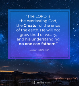 """""""The Lord is the everlasting God, the Creator of the ends of the earth. He will not grow tired or weary, and his understanding no one can fathom."""" - Isaiah 40:28 NIV"""