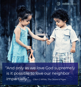 """""""And only as we love God supremely is it possible to love our neighbor impartially."""" Ellen White, The Desire of Ages"""
