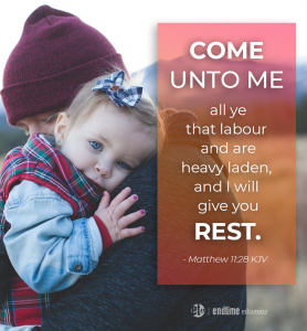"""""""Come unto Me all ye that labour and are heavy laden, and I will give you rest."""" - Matthew 11:28 KJV"""