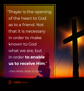 """Prayer is the opening of the heart to God as to a friend. Not that it is necessary in order to make known to God what we are, but in order to enable us to receive Him."" - Ellen White, Steps to Christ"