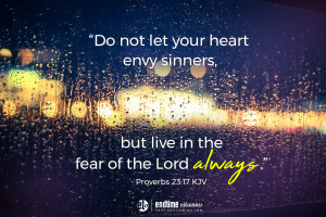 """""""Do not let your heart envy the sinners, but live in the fear of the Lord always."""" - Proverbs 23:17 KJV"""