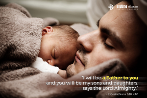 """""""I will be a Father to you and you will be my sons and daughters, says the Lord Almighty."""" - 2 Corinthians 6:18 KJV"""