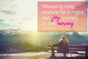 """""""Weeping may endure for a night, but joy comes in the morning."""" - Psalm 30:5 KJV"""