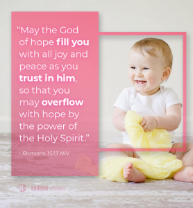 """""""May the God of hope fill you with all joy and peace as you trust in him, so that you may overflow with hope by the power of the Holy Spirit."""" - Romans 15:13 NIV"""