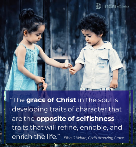 """The grace of Christ in the soul is developing traits of character that are the opposite of selfishness--traits that will refine, ennoble, and enrich the life."" - Ellen G. White, God's Amazing Grace"