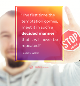"""""""The first time the temptation comes, meet it in such a decided manner that it will never be repeated!"""" - Ellen G. White"""