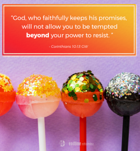 """God, who faithfully keeps his promises, will not allow you to be tempted beyond your power to resist."" - 1 Corinthians 10:13 GW"